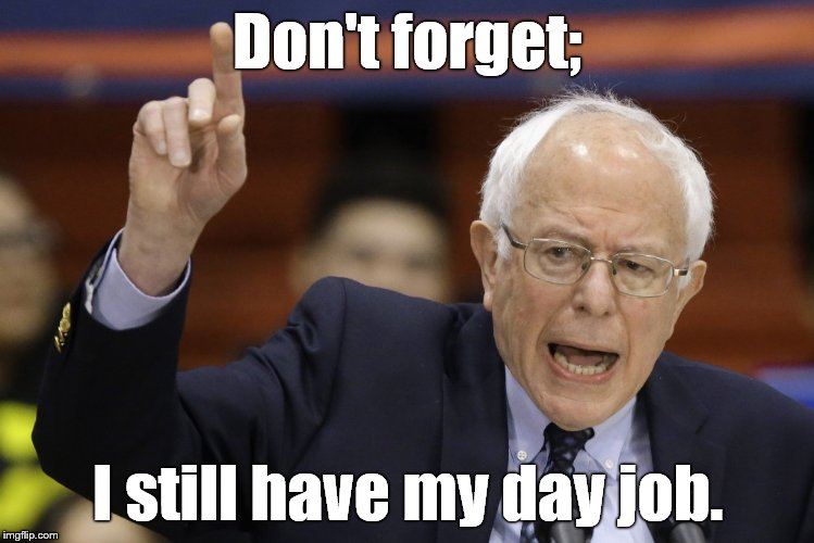 Bern, feel the burn? | Don't forget; I still have my day job. | image tagged in bern,feel the burn | made w/ Imgflip meme maker