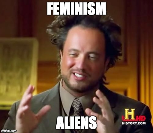 Ancient Aliens Meme | FEMINISM ALIENS | image tagged in memes,ancient aliens | made w/ Imgflip meme maker