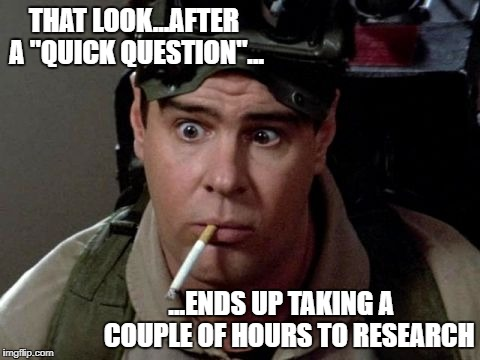 "that look after a quick question ends up taking a couple of hours to research | THAT LOOK...AFTER A ""QUICK QUESTION""... ...ENDS UP TAKING A   COUPLE OF HOURS TO RESEARCH 