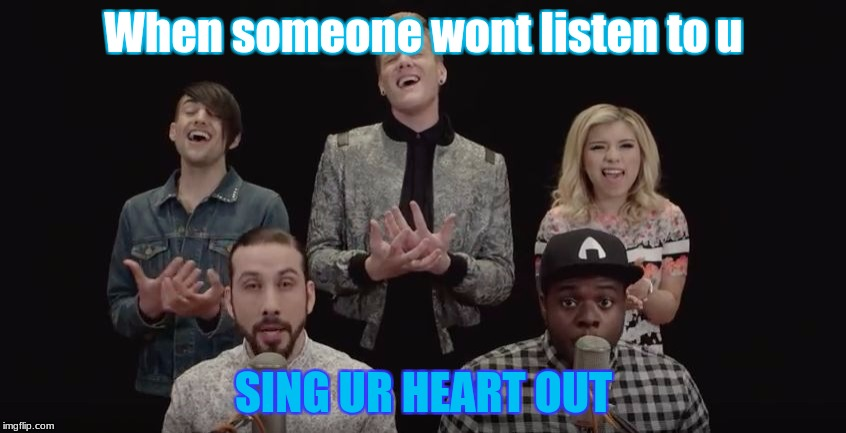 What to do when u r trying to talk | When someone wont listen to u SING UR HEART OUT | image tagged in pentatonix | made w/ Imgflip meme maker