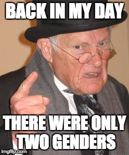 Back In My Day Meme | BACK IN MY DAY THERE WERE ONLY TWO GENDERS | image tagged in memes,back in my day | made w/ Imgflip meme maker