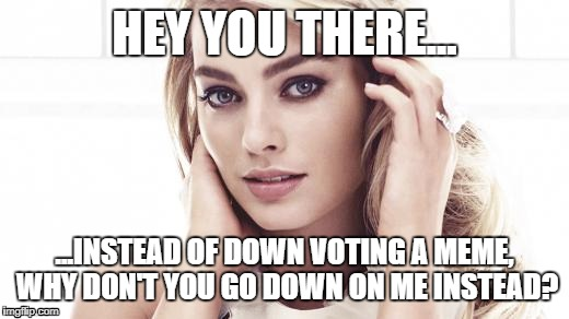 What would you choose? | HEY YOU THERE... ...INSTEAD OF DOWN VOTING A MEME, WHY DON'T YOU GO DOWN ON ME INSTEAD? | image tagged in memes,sexy,harley quinn,hot,girls | made w/ Imgflip meme maker