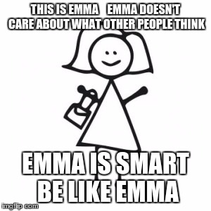 stick woman | THIS IS EMMA    EMMA DOESN'T CARE ABOUT WHAT OTHER PEOPLE THINK EMMA IS SMART BE LIKE EMMA | image tagged in stick woman | made w/ Imgflip meme maker