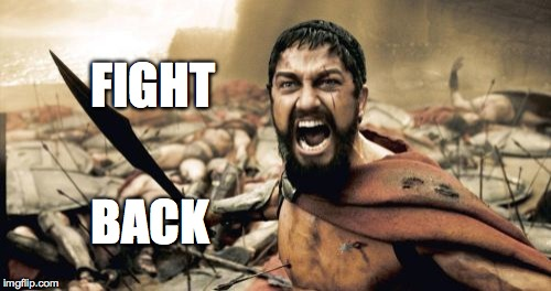 Sparta Leonidas Meme | FIGHT BACK | image tagged in memes,sparta leonidas | made w/ Imgflip meme maker