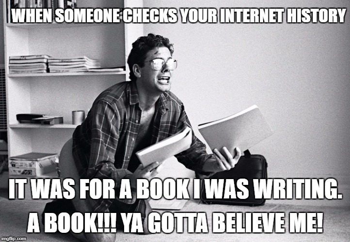 when someone checks your internet history - writers and novelists! | IT WAS FOR A BOOK I WAS WRITING. A BOOK!!! YA GOTTA BELIEVE ME! WHEN SOMEONE CHECKS YOUR INTERNET HISTORY | image tagged in writer,writing,writes,novel,novel writing,internet history | made w/ Imgflip meme maker