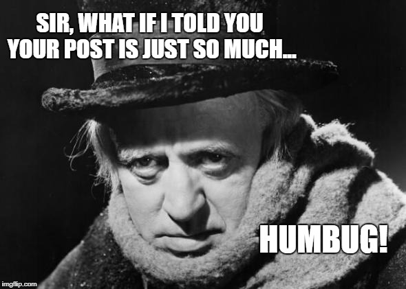 If they had the internet and social media in the mid-19th Century | SIR, WHAT IF I TOLD YOU YOUR POST IS JUST SO MUCH... HUMBUG! | image tagged in scrooge wisdom,bah humbug,social media,internet,memes,scrooge | made w/ Imgflip meme maker