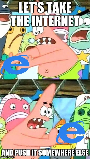 Put It Somewhere Else Patrick Meme | LET'S TAKE THE INTERNET AND PUSH IT SOMEWHERE ELSE | image tagged in memes,put it somewhere else patrick,net neutrality,ajit pai,save the internet | made w/ Imgflip meme maker