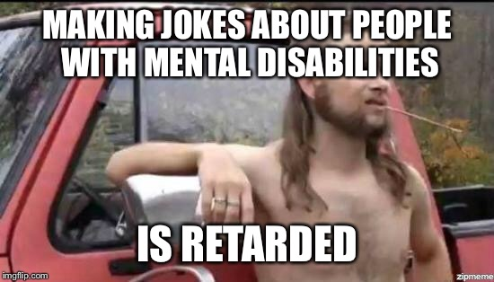 almost politically correct redneck | MAKING JOKES ABOUT PEOPLE WITH MENTAL DISABILITIES IS RETARDED | image tagged in almost politically correct redneck | made w/ Imgflip meme maker