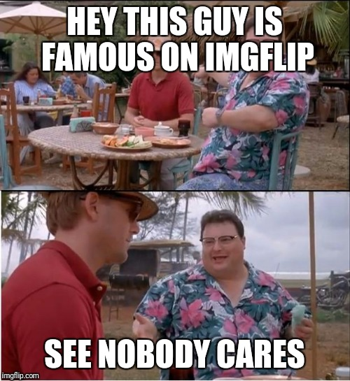 See Nobody Cares Meme | HEY THIS GUY IS FAMOUS ON IMGFLIP SEE NOBODY CARES | image tagged in memes,see nobody cares | made w/ Imgflip meme maker
