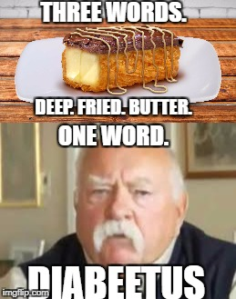 Diabeetus | THREE WORDS. DEEP. FRIED. BUTTER. ONE WORD. DIABEETUS | image tagged in diabeetus,deep fried butter | made w/ Imgflip meme maker