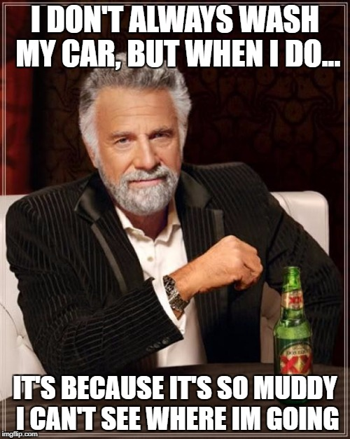 The Most Interesting Man In The World Meme | I DON'T ALWAYS WASH MY CAR, BUT WHEN I DO... IT'S BECAUSE IT'S SO MUDDY I CAN'T SEE WHERE IM GOING | image tagged in memes,the most interesting man in the world | made w/ Imgflip meme maker