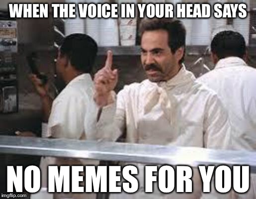 Three Submissions be Like |  WHEN THE VOICE IN YOUR HEAD SAYS; NO MEMES FOR YOU | image tagged in no soup,memes,funny | made w/ Imgflip meme maker