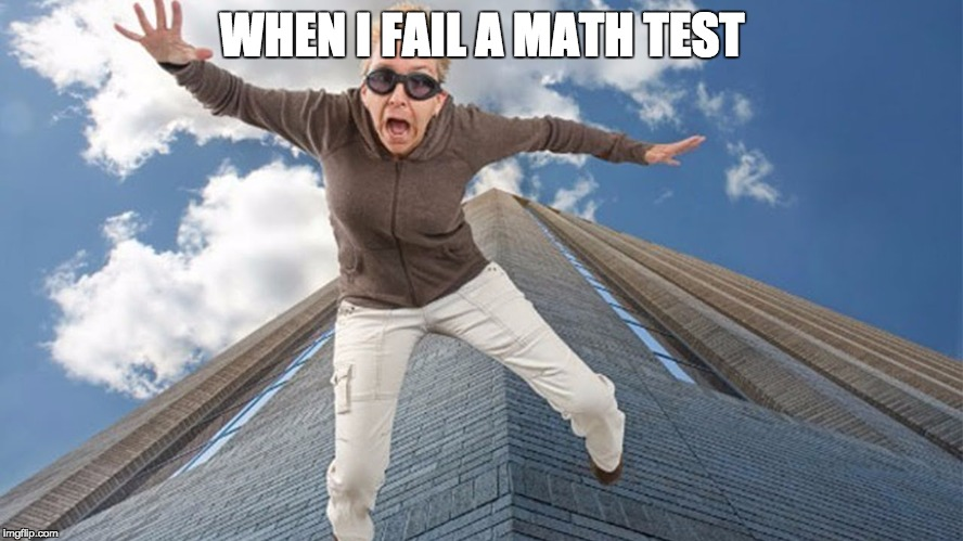 WHEN I FAIL A MATH TEST | image tagged in falling | made w/ Imgflip meme maker