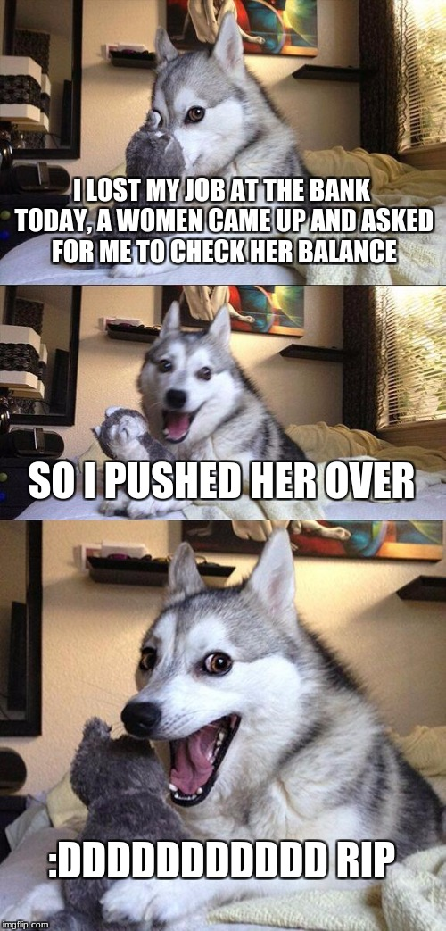 Bad Pun Dog Meme | I LOST MY JOB AT THE BANK TODAY, A WOMEN CAME UP AND ASKED FOR ME TO CHECK HER BALANCE SO I PUSHED HER OVER :DDDDDDDDDDD RIP | image tagged in memes,bad pun dog | made w/ Imgflip meme maker
