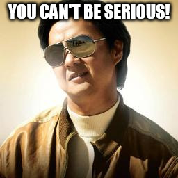 Mr Chow | YOU CAN'T BE SERIOUS! | image tagged in mr chow | made w/ Imgflip meme maker