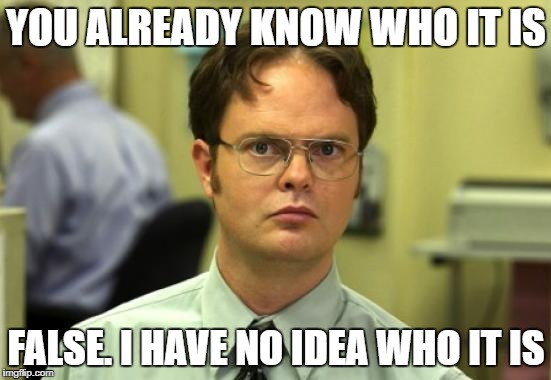 Dwight Schrute Meme | YOU ALREADY KNOW WHO IT IS FALSE. I HAVE NO IDEA WHO IT IS | image tagged in memes,dwight schrute | made w/ Imgflip meme maker