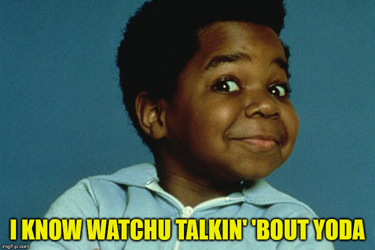 Gary Coleman | I KNOW WATCHU TALKIN' 'BOUT YODA | image tagged in gary coleman | made w/ Imgflip meme maker