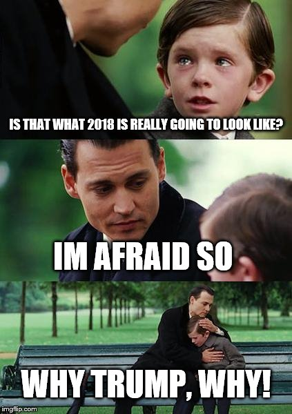 Finding Neverland Meme | IS THAT WHAT 2018 IS REALLY GOING TO LOOK LIKE? IM AFRAID SO WHY TRUMP, WHY! | image tagged in memes,finding neverland | made w/ Imgflip meme maker