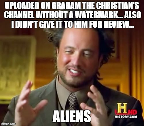 UPLOADED ON GRAHAM THE CHRISTIAN'S CHANNEL WITHOUT A WATERMARK... ALSO I DIDN'T GIVE IT TO HIM FOR REVIEW... ALIENS | image tagged in memes,ancient aliens | made w/ Imgflip meme maker