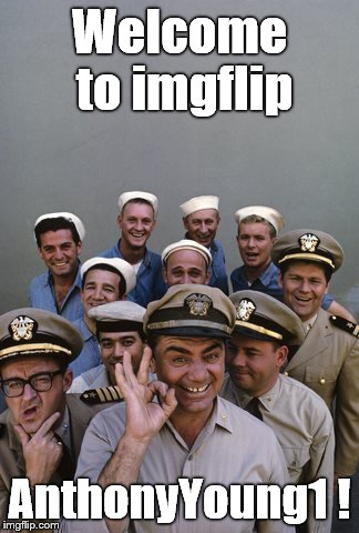 McHale's Navy | Welcome to imgflip AnthonyYoung1 ! | image tagged in mchale's navy | made w/ Imgflip meme maker