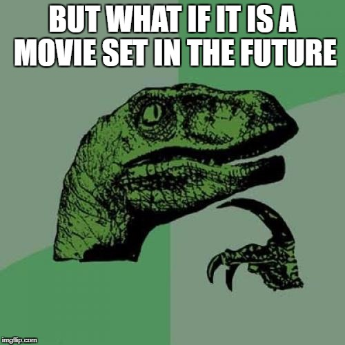 BUT WHAT IF IT IS A MOVIE SET IN THE FUTURE | image tagged in memes,philosoraptor | made w/ Imgflip meme maker