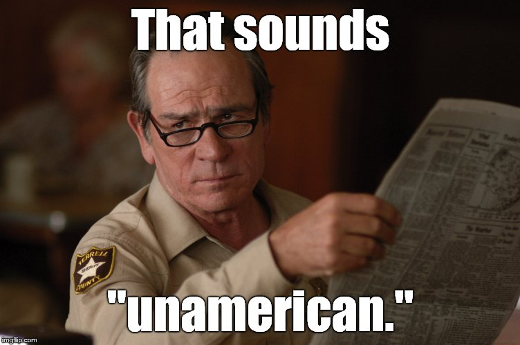"say what? | That sounds ""unamerican."" 