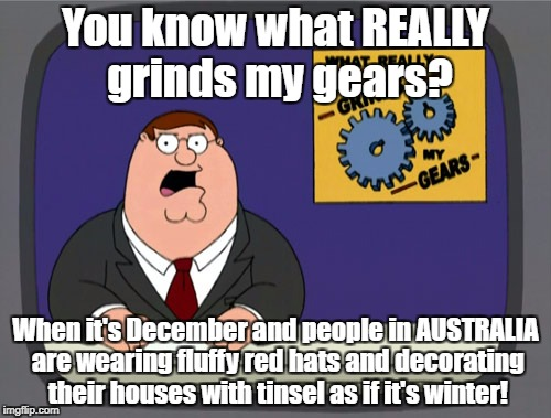Come on, mate. Where are the barbecues and the true Aussies' summer spirit? |  You know what REALLY grinds my gears? When it's December and people in AUSTRALIA are wearing fluffy red hats and decorating their houses with tinsel as if it's winter! | image tagged in memes,peter griffin news,dank memes,meanwhile in australia,funny,christmas | made w/ Imgflip meme maker