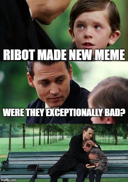 Finding Neverland Meme | RIBOT MADE NEW MEME WERE THEY EXCEPTIONALLY BAD? | image tagged in memes,finding neverland | made w/ Imgflip meme maker