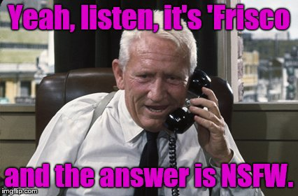 Tracy | Yeah, listen, it's 'Frisco and the answer is NSFW. | image tagged in tracy | made w/ Imgflip meme maker