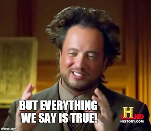 Ancient Aliens Meme | BUT EVERYTHING WE SAY IS TRUE! | image tagged in memes,ancient aliens | made w/ Imgflip meme maker