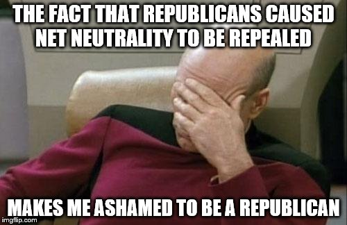 Captain Picard Facepalm Meme | THE FACT THAT REPUBLICANS CAUSED NET NEUTRALITY TO BE REPEALED MAKES ME ASHAMED TO BE A REPUBLICAN | image tagged in memes,captain picard facepalm | made w/ Imgflip meme maker