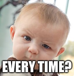 Skeptical Baby Meme | EVERY TIME? | image tagged in memes,skeptical baby | made w/ Imgflip meme maker