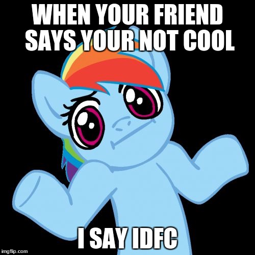 Pony Shrugs | WHEN YOUR FRIEND SAYS YOUR NOT COOL I SAY IDFC | image tagged in memes,pony shrugs | made w/ Imgflip meme maker