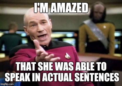 Picard Wtf Meme | I'M AMAZED THAT SHE WAS ABLE TO SPEAK IN ACTUAL SENTENCES | image tagged in memes,picard wtf | made w/ Imgflip meme maker