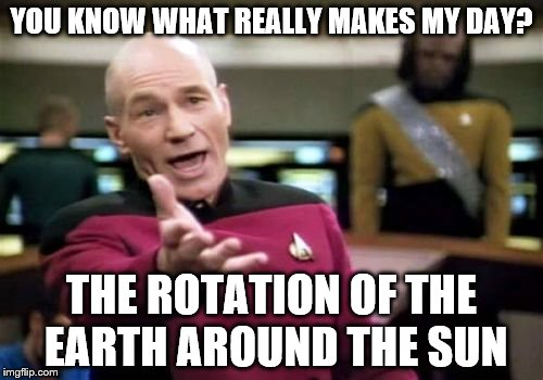 Picard Wtf Meme | YOU KNOW WHAT REALLY MAKES MY DAY? THE ROTATION OF THE EARTH AROUND THE SUN | image tagged in memes,picard wtf | made w/ Imgflip meme maker