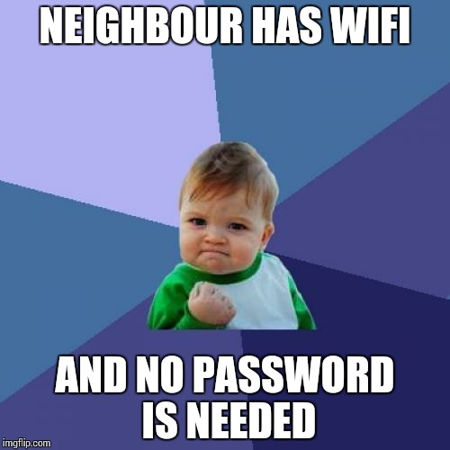 free wifi !!!!! | NEIGHBOUR HAS WIFI AND NO PASSWORD IS NEEDED | image tagged in memes,success kid,funny,ssby | made w/ Imgflip meme maker