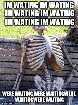spongebob died | IM WATING IM WATING IM WATING IM WATING IM WATING IM WATING WERE WAITING WERE WAITINGWERE WAITINGWERE WAITING | image tagged in memes,waiting skeleton | made w/ Imgflip meme maker