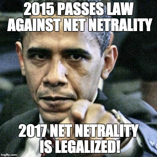 Pissed Off Obama Meme | 2015 PASSES LAW AGAINST NET NETRALITY 2017 NET NETRALITY IS LEGALIZED! | image tagged in memes,pissed off obama | made w/ Imgflip meme maker
