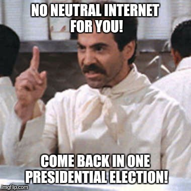 FCC Be Like... | NO NEUTRAL INTERNET FOR YOU! COME BACK IN ONE PRESIDENTIAL ELECTION! | image tagged in net neutrality,fcc,ajit pai,hey internet,internet,corporations | made w/ Imgflip meme maker