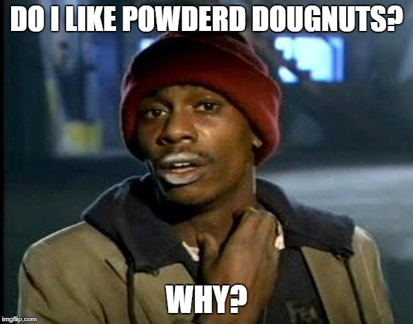 Doughnut thief  | DO I LIKE POWDERD DOUGNUTS? WHY? | image tagged in memes,dave chappelle,food,doughnut,thug life,shit just got real | made w/ Imgflip meme maker