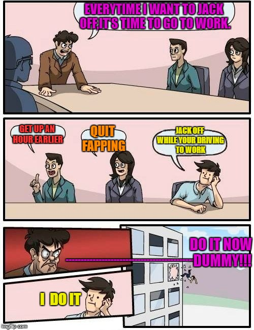 Boardroom Meeting Suggestion Meme | EVERYTIME I WANT TO JACK OFF,IT'S TIME TO GO TO WORK. GET UP AN HOUR EARLIER QUIT FAPPING JACK OFF WHILE YOUR DRIVING TO WORK I  DO IT ----- | image tagged in memes,boardroom meeting suggestion,nsfw | made w/ Imgflip meme maker