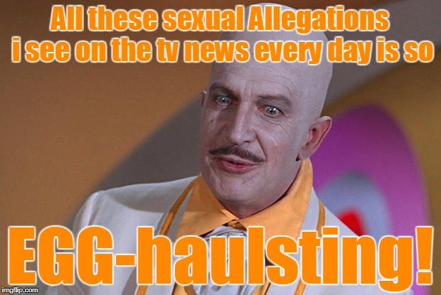 I'M Sick and tired of these sexual allegation stories! | All these sexual Allegations i see on the tv news every day is so EGG-haulsting! | image tagged in egghead,opinion | made w/ Imgflip meme maker