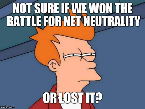 Catastrophically Unsure | NOT SURE IF WE WON THE BATTLE FOR NET NEUTRALITY OR LOST IT? | image tagged in memes,futurama fry | made w/ Imgflip meme maker