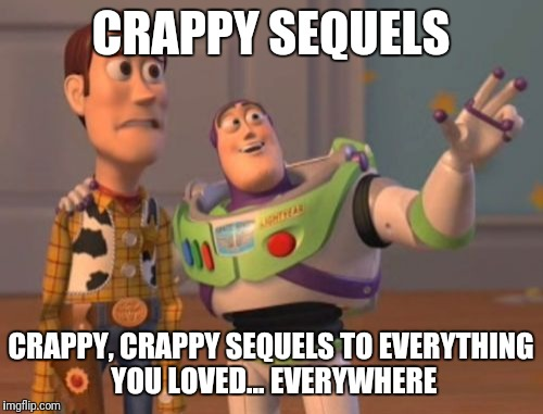 What will the Disney buy out of Fox get us? | CRAPPY SEQUELS CRAPPY, CRAPPY SEQUELS TO EVERYTHING YOU LOVED... EVERYWHERE | image tagged in memes,x x everywhere | made w/ Imgflip meme maker