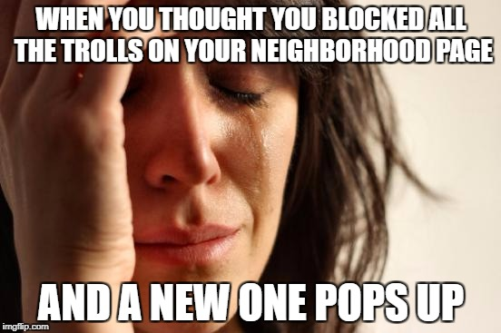 First World Problems Meme | WHEN YOU THOUGHT YOU BLOCKED ALL THE TROLLS ON YOUR NEIGHBORHOOD PAGE AND A NEW ONE POPS UP | image tagged in memes,first world problems | made w/ Imgflip meme maker