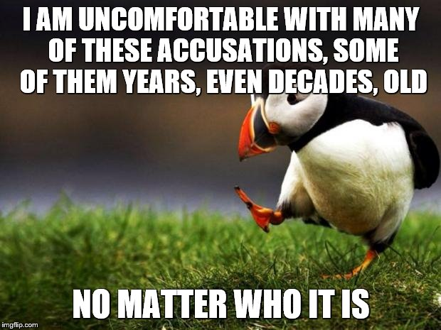 I AM UNCOMFORTABLE WITH MANY OF THESE ACCUSATIONS, SOME OF THEM YEARS, EVEN DECADES, OLD NO MATTER WHO IT IS | made w/ Imgflip meme maker
