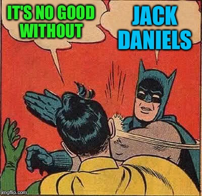 Batman Slapping Robin Meme | IT'S NO GOOD WITHOUT JACK DANIELS | image tagged in memes,batman slapping robin | made w/ Imgflip meme maker