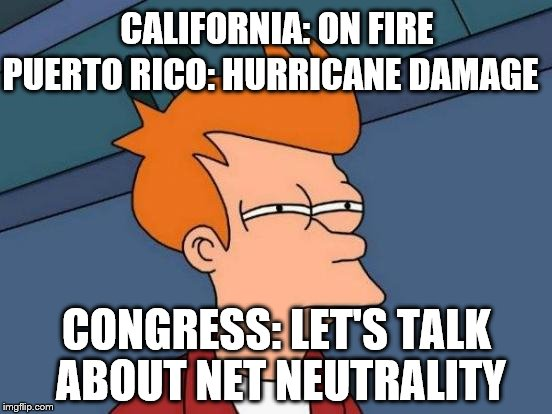 Futurama Fry Meme | CALIFORNIA: ON FIRE CONGRESS: LET'S TALK ABOUT NET NEUTRALITY PUERTO RICO: HURRICANE DAMAGE | image tagged in memes,futurama fry | made w/ Imgflip meme maker