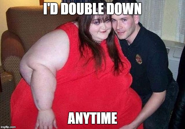 I'D DOUBLE DOWN ANYTIME | made w/ Imgflip meme maker