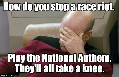 Captain Picard Facepalm Meme | How do you stop a race riot. Play the National Anthem. They'll all take a knee. | image tagged in memes,captain picard facepalm | made w/ Imgflip meme maker